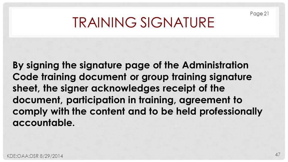 TRAINING SIGNATURE By signing the signature page of the Administration Code training document or group training signature sheet, the signer acknowledges receipt of the document, participation in training, agreement to comply with the content and to be held professionally accountable.