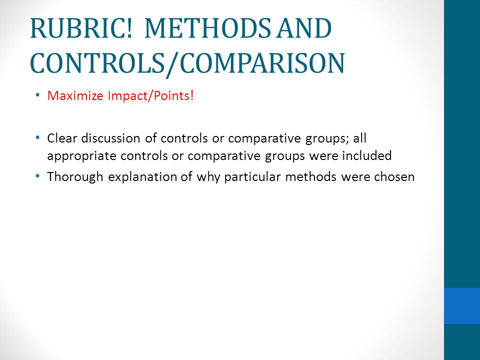 RUBRIC! METHODS AND CONTROLS/COMPARISON Maximize Impact/Points! Clear discussion of controls or comparative groups; all appropriate controls or compar
