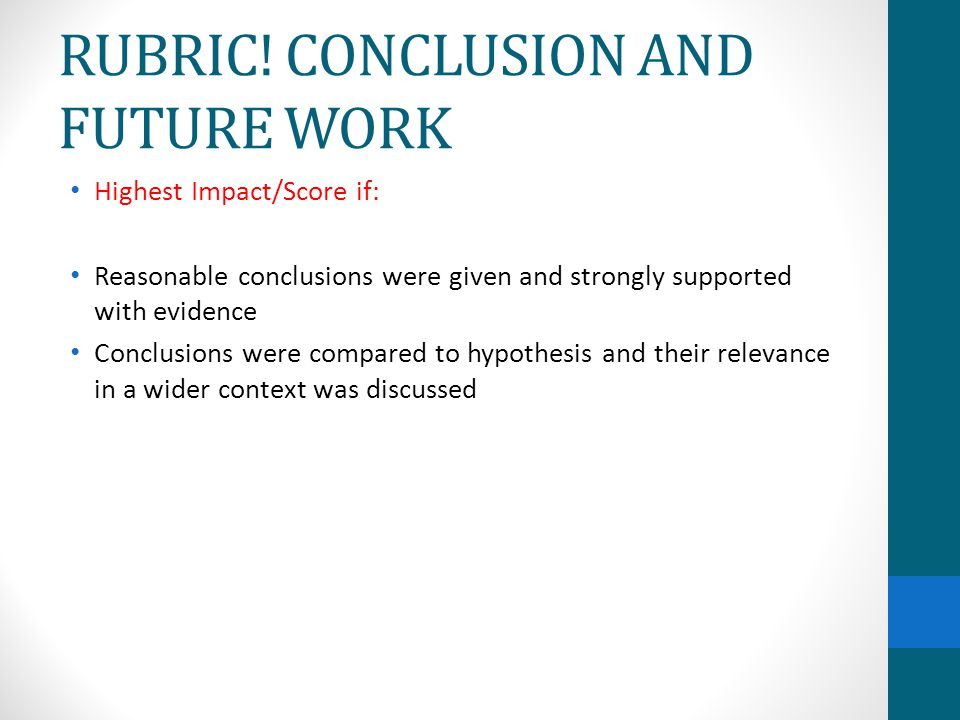 RUBRIC! CONCLUSION AND FUTURE WORK Highest Impact/Score if: Reasonable conclusions were given and strongly supported with evidence Conclusions were co