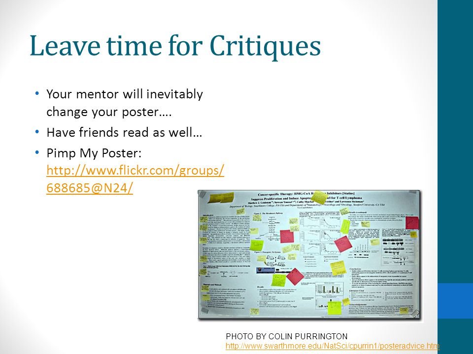 Leave time for Critiques Your mentor will inevitably change your poster…. Have friends read as well… Pimp My Poster: http://www.flickr.com/groups/ 688