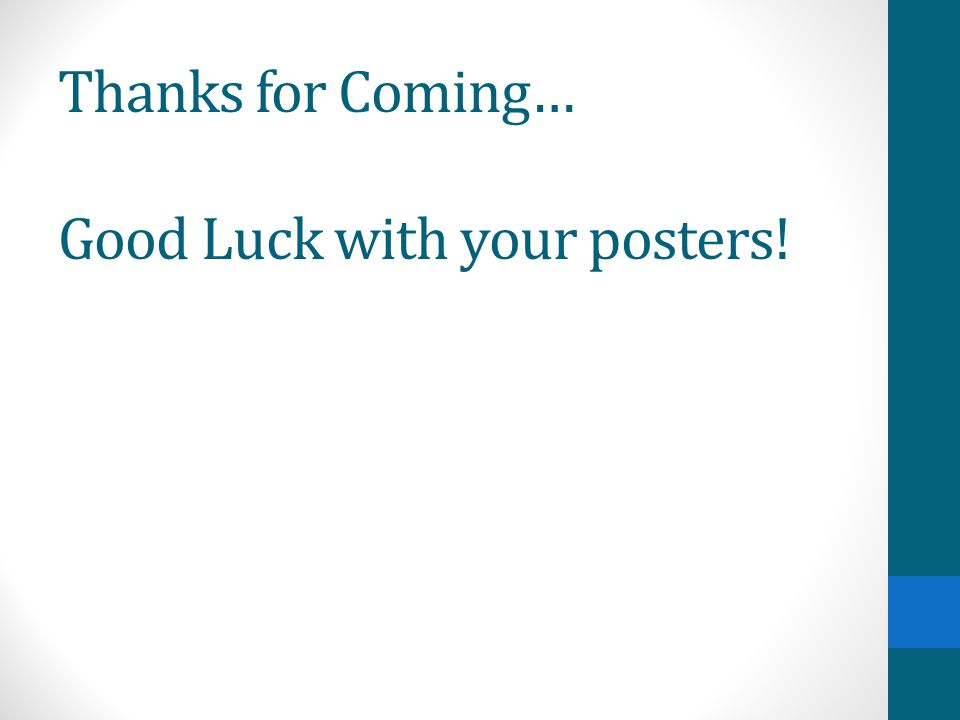 Thanks for Coming… Good Luck with your posters!