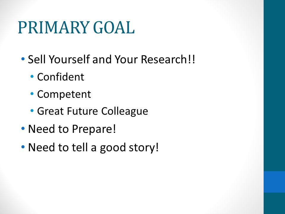 PRIMARY GOAL Sell Yourself and Your Research!! Confident Competent Great Future Colleague Need to Prepare! Need to tell a good story!