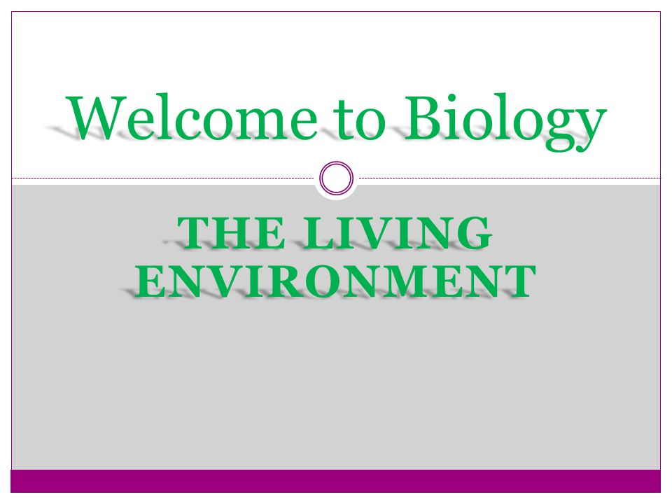 THE LIVING ENVIRONMENT Welcome to Biology