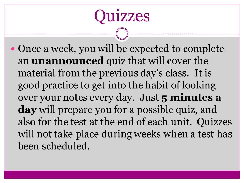 Quizzes Once a week, you will be expected to complete an unannounced quiz that will cover the material from the previous day's class.