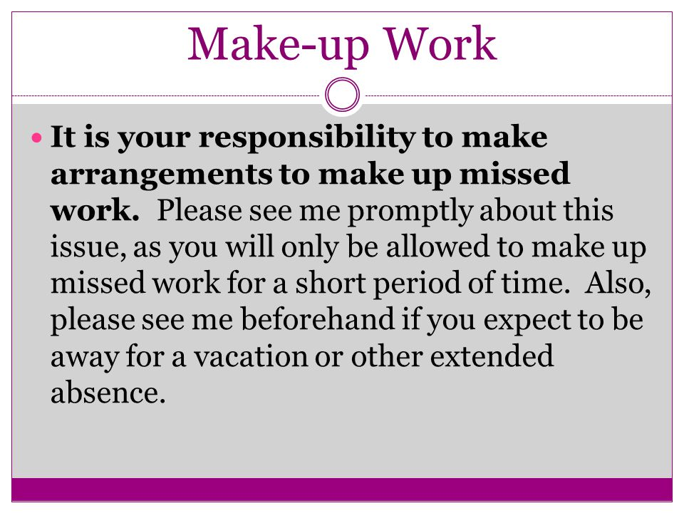 Make-up Work It is your responsibility to make arrangements to make up missed work.