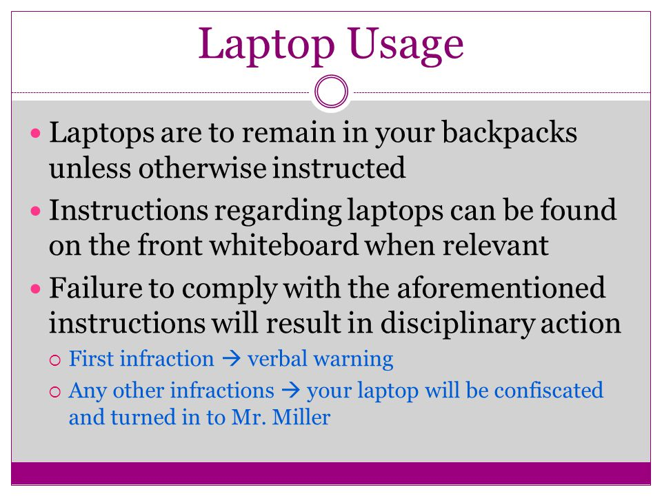 Laptop Usage Laptops are to remain in your backpacks unless otherwise instructed Instructions regarding laptops can be found on the front whiteboard when relevant Failure to comply with the aforementioned instructions will result in disciplinary action  First infraction  verbal warning  Any other infractions  your laptop will be confiscated and turned in to Mr.
