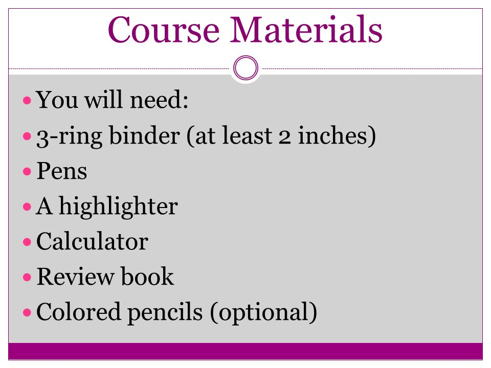 Course Materials You will need: 3-ring binder (at least 2 inches) Pens A highlighter Calculator Review book Colored pencils (optional)