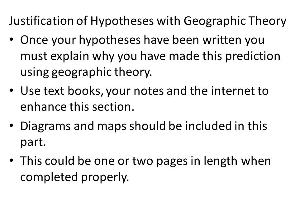 Justification of Hypotheses with Geographic Theory Once your hypotheses have been written you must explain why you have made this prediction using geo
