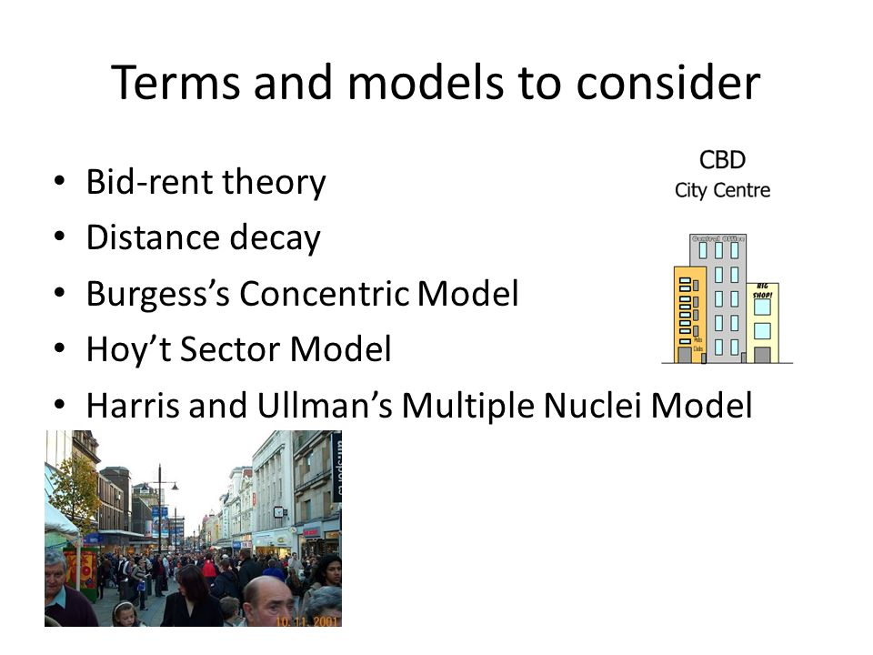 Terms and models to consider Bid-rent theory Distance decay Burgess's Concentric Model Hoy't Sector Model Harris and Ullman's Multiple Nuclei Model