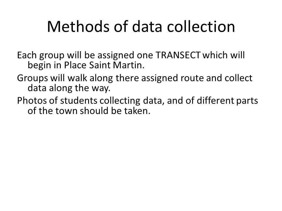 Methods of data collection Each group will be assigned one TRANSECT which will begin in Place Saint Martin. Groups will walk along there assigned rout