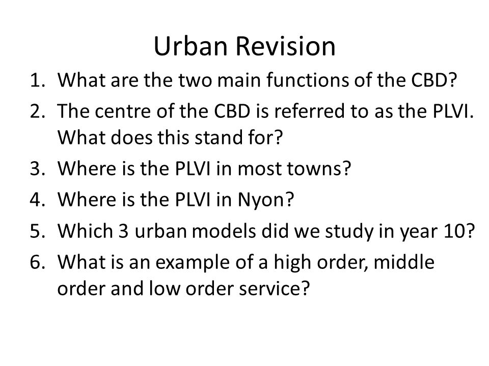 Urban Revision 1.What are the two main functions of the CBD? 2.The centre of the CBD is referred to as the PLVI. What does this stand for? 3.Where is