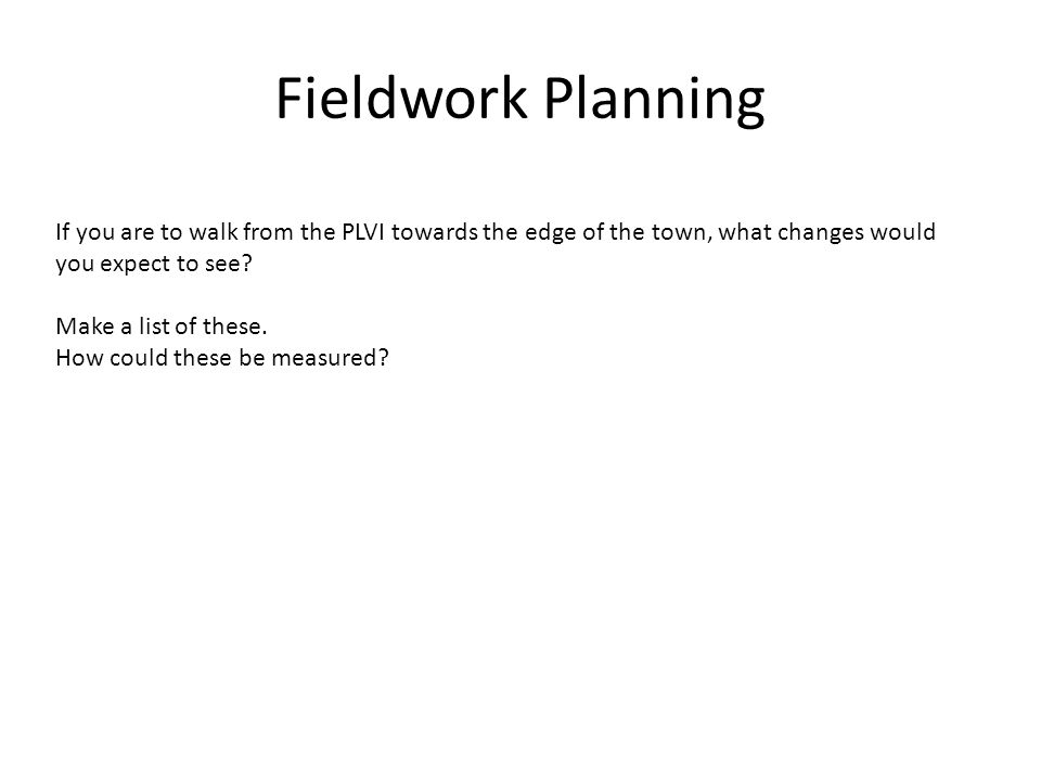 Fieldwork Planning If you are to walk from the PLVI towards the edge of the town, what changes would you expect to see? Make a list of these. How coul
