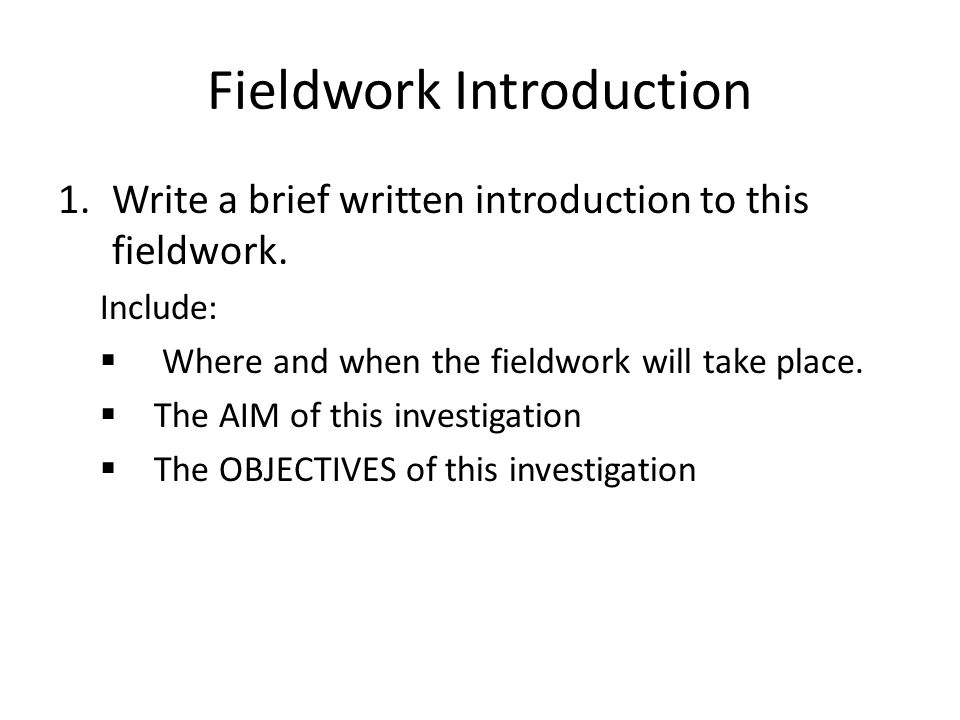 Fieldwork Introduction 1.Write a brief written introduction to this fieldwork. Include:  Where and when the fieldwork will take place.  The AIM of t