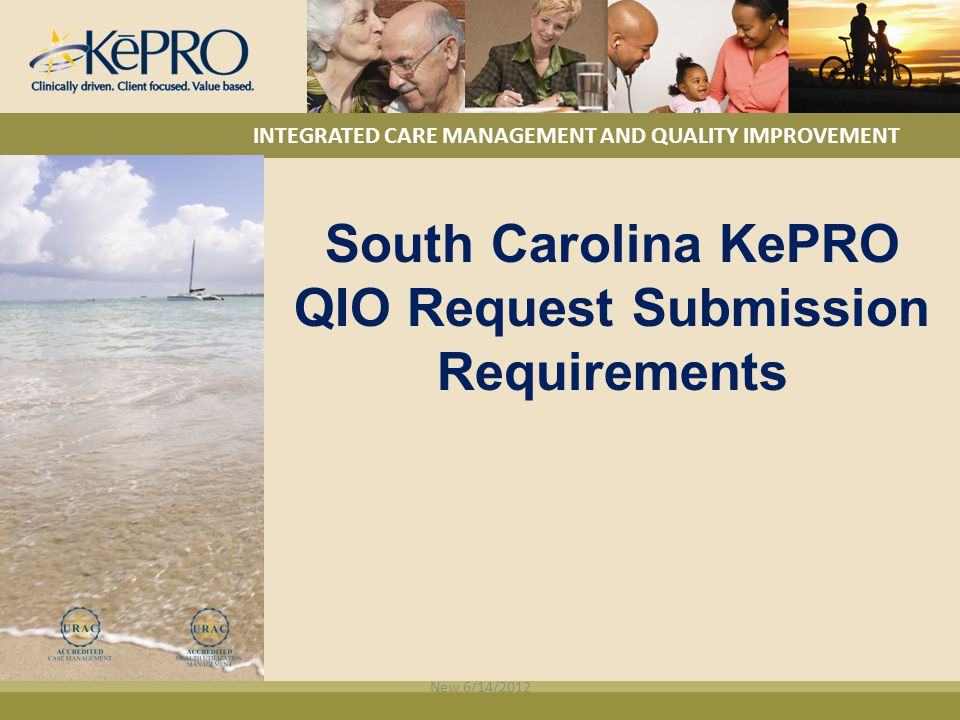 INTEGRATED CARE MANAGEMENT AND QUALITY IMPROVEMENT South Carolina KePRO QIO Request Submission Requirements New 6/14/2012