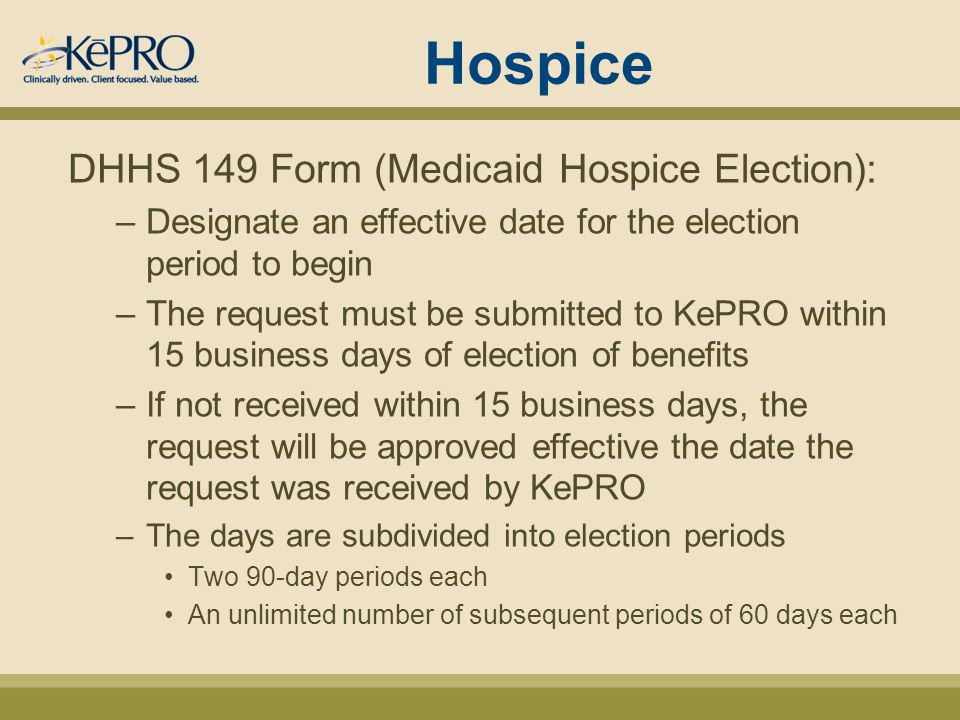 Hospice DHHS 149 Form (Medicaid Hospice Election): –Designate an effective date for the election period to begin –The request must be submitted to KePRO within 15 business days of election of benefits –If not received within 15 business days, the request will be approved effective the date the request was received by KePRO –The days are subdivided into election periods Two 90-day periods each An unlimited number of subsequent periods of 60 days each