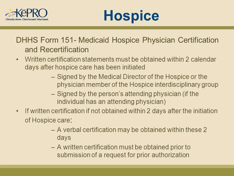 Hospice DHHS Form 151- Medicaid Hospice Physician Certification and Recertification Written certification statements must be obtained within 2 calendar days after hospice care has been initiated –Signed by the Medical Director of the Hospice or the physician member of the Hospice interdisciplinary group –Signed by the person's attending physician (if the individual has an attending physician) If written certification if not obtained within 2 days after the initiation of Hospice care : –A verbal certification may be obtained within these 2 days –A written certification must be obtained prior to submission of a request for prior authorization