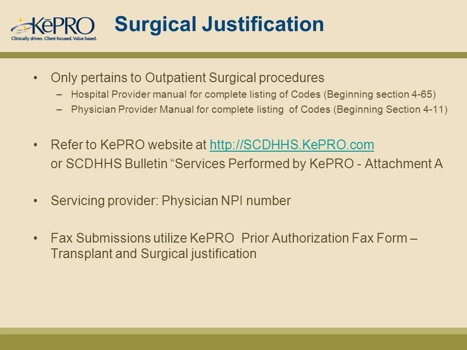 Surgical Justification Only pertains to Outpatient Surgical procedures –Hospital Provider manual for complete listing of Codes (Beginning section 4-65) –Physician Provider Manual for complete listing of Codes (Beginning Section 4-11) Refer to KePRO website at http://SCDHHS.KePRO.comhttp://SCDHHS.KePRO.com or SCDHHS Bulletin Services Performed by KePRO - Attachment A Servicing provider: Physician NPI number Fax Submissions utilize KePRO Prior Authorization Fax Form – Transplant and Surgical justification