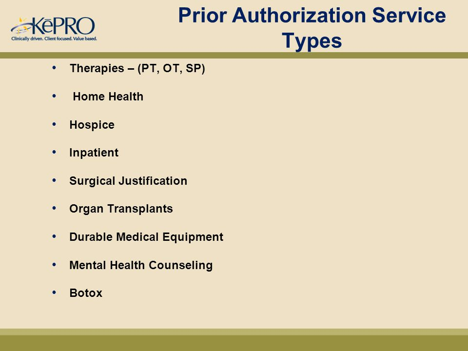 Prior Authorization Service Types Therapies – (PT, OT, SP) Home Health Hospice Inpatient Surgical Justification Organ Transplants Durable Medical Equipment Mental Health Counseling Botox