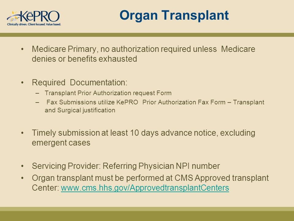 Organ Transplant Medicare Primary, no authorization required unless Medicare denies or benefits exhausted Required Documentation: –Transplant Prior Authorization request Form – Fax Submissions utilize KePRO Prior Authorization Fax Form – Transplant and Surgical justification Timely submission at least 10 days advance notice, excluding emergent cases Servicing Provider: Referring Physician NPI number Organ transplant must be performed at CMS Approved transplant Center: www.cms.hhs.gov/ApprovedtransplantCenterswww.cms.hhs.gov/ApprovedtransplantCenters