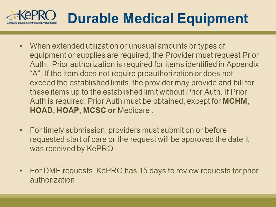 Durable Medical Equipment When extended utilization or unusual amounts or types of equipment or supplies are required, the Provider must request Prior Auth.