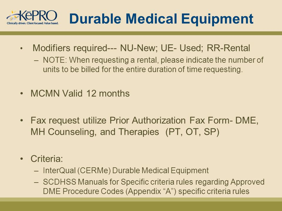 Durable Medical Equipment Modifiers required--- NU-New; UE- Used; RR-Rental –NOTE: When requesting a rental, please indicate the number of units to be billed for the entire duration of time requesting.