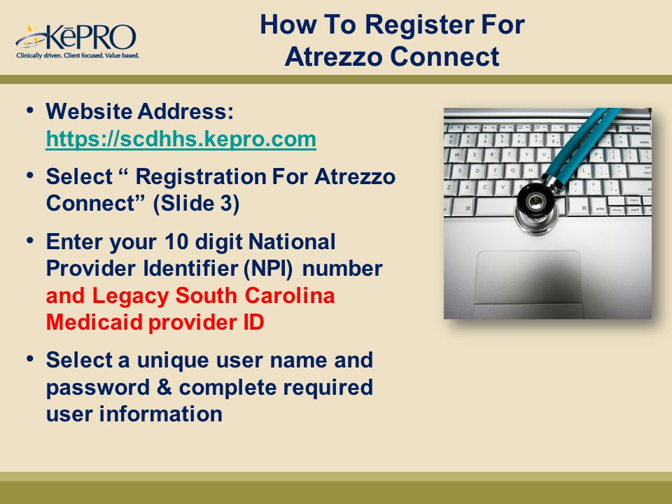 How To Register For Atrezzo Connect Website Address: https://scdhhs.kepro.com https://scdhhs.kepro.com Select Registration For Atrezzo Connect (Slide 3) Enter your 10 digit National Provider Identifier (NPI) number and Legacy South Carolina Medicaid provider ID Select a unique user name and password & complete required user information