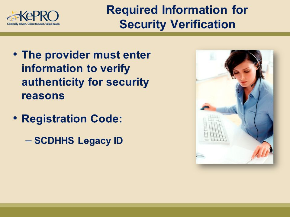Required Information for Security Verification The provider must enter information to verify authenticity for security reasons Registration Code: – SCDHHS Legacy ID