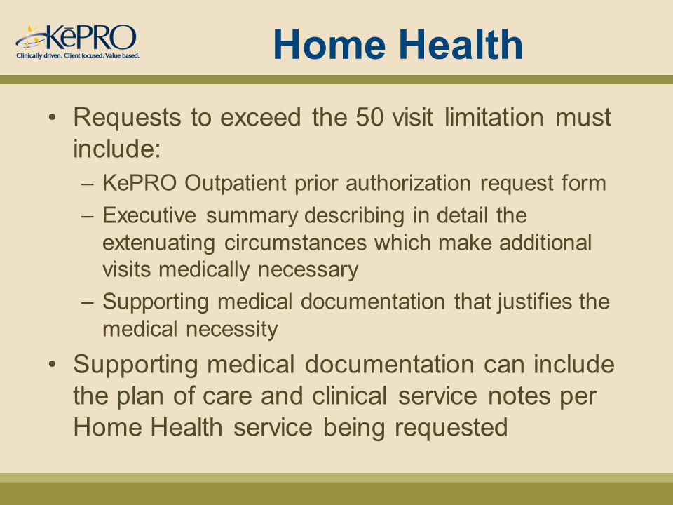 Home Health Requests to exceed the 50 visit limitation must include: –KePRO Outpatient prior authorization request form –Executive summary describing in detail the extenuating circumstances which make additional visits medically necessary –Supporting medical documentation that justifies the medical necessity Supporting medical documentation can include the plan of care and clinical service notes per Home Health service being requested