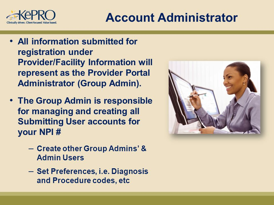 Account Administrator All information submitted for registration under Provider/Facility Information will represent as the Provider Portal Administrator (Group Admin).