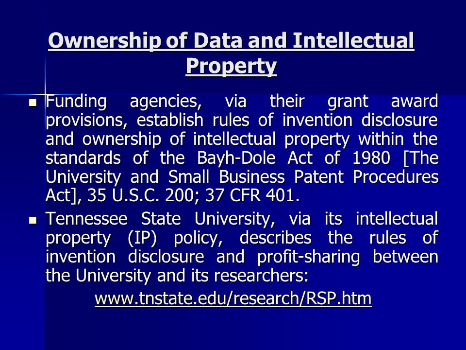 Ownership of Data and Intellectual Property Funding agencies, via their grant award provisions, establish rules of invention disclosure and ownership of intellectual property within the standards of the Bayh-Dole Act of 1980 [The University and Small Business Patent Procedures Act], 35 U.S.C.