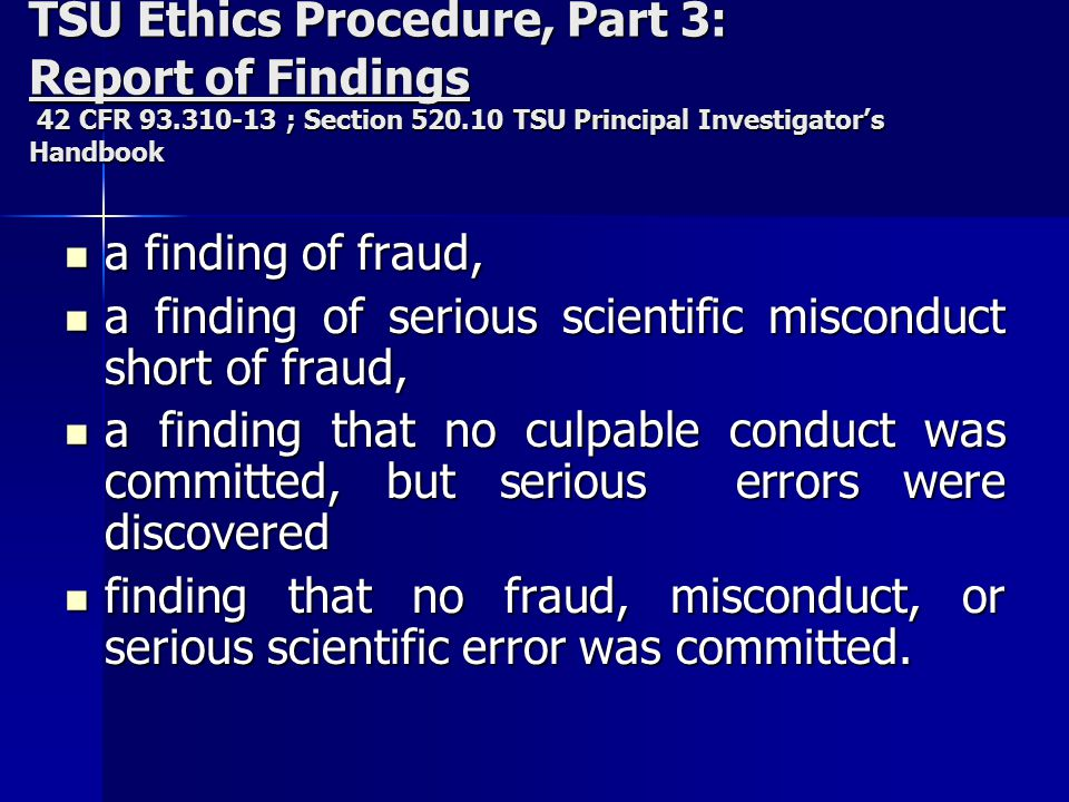 TSU Ethics Procedure, Part 3: Report of Findings 42 CFR 93.310-13 ; Section 520.10 TSU Principal Investigator's Handbook a finding of fraud, a finding of fraud, a finding of serious scientific misconduct short of fraud, a finding of serious scientific misconduct short of fraud, a finding that no culpable conduct was committed, but serious errors were discovered a finding that no culpable conduct was committed, but serious errors were discovered finding that no fraud, misconduct, or serious scientific error was committed.