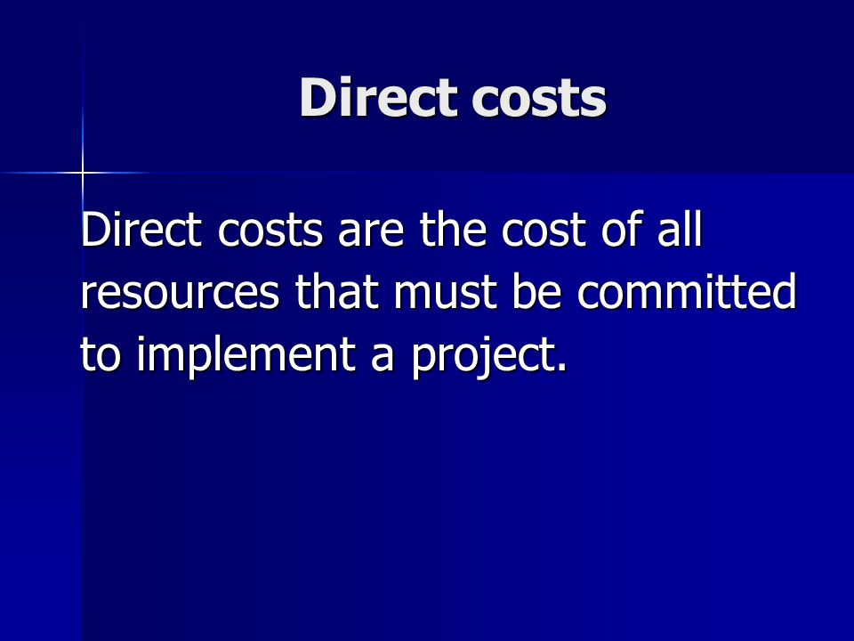 Direct costs Direct costs are the cost of all resources that must be committed to implement a project.
