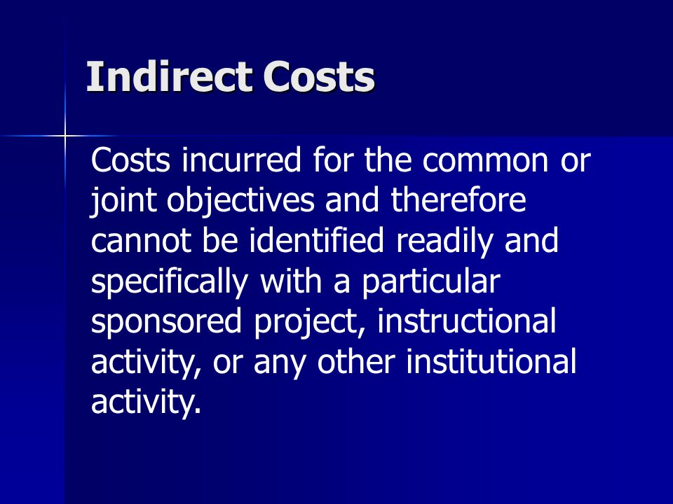 Indirect Costs Costs incurred for the common or joint objectives and therefore cannot be identified readily and specifically with a particular sponsored project, instructional activity, or any other institutional activity.