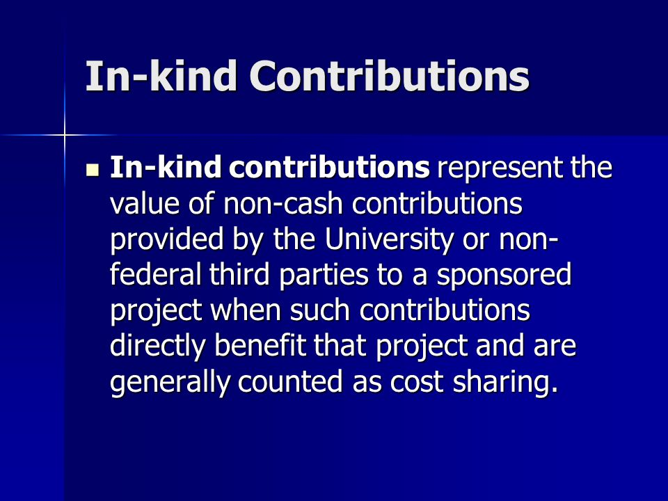 In-kind Contributions In-kind contributions represent the value of non-cash contributions provided by the University or non- federal third parties to a sponsored project when such contributions directly benefit that project and are generally counted as cost sharing.