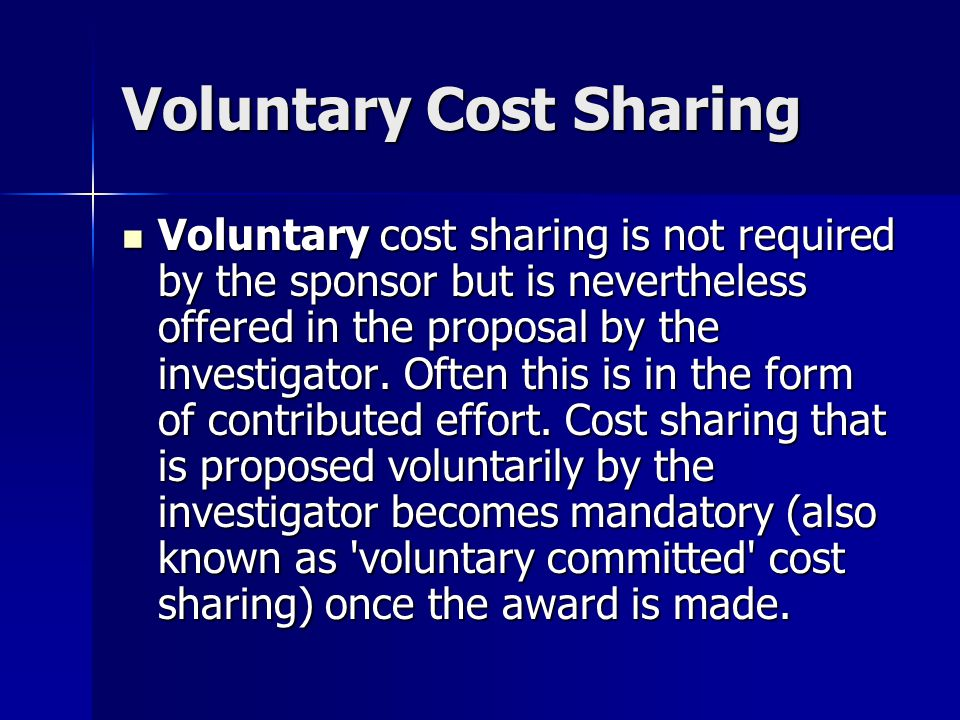 Voluntary Cost Sharing Voluntary cost sharing is not required by the sponsor but is nevertheless offered in the proposal by the investigator.