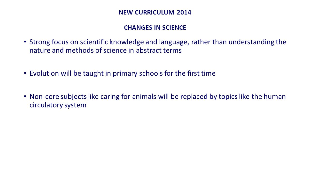 NEW CURRICULUM 2014 CHANGES IN SCIENCE Strong focus on scientific knowledge and language, rather than understanding the nature and methods of science in abstract terms Evolution will be taught in primary schools for the first time Non-core subjects like caring for animals will be replaced by topics like the human circulatory system