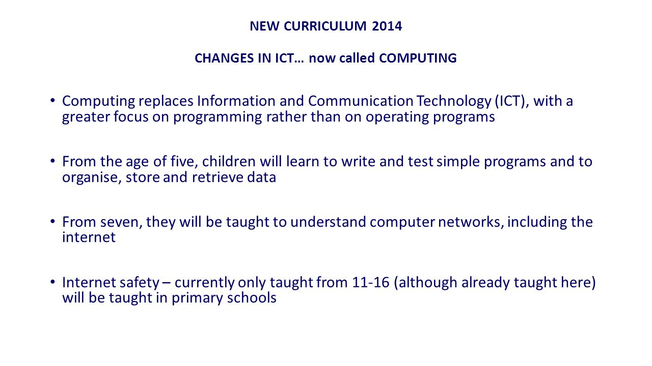 NEW CURRICULUM 2014 CHANGES IN ICT… now called COMPUTING Computing replaces Information and Communication Technology (ICT), with a greater focus on programming rather than on operating programs From the age of five, children will learn to write and test simple programs and to organise, store and retrieve data From seven, they will be taught to understand computer networks, including the internet Internet safety – currently only taught from 11-16 (although already taught here) will be taught in primary schools