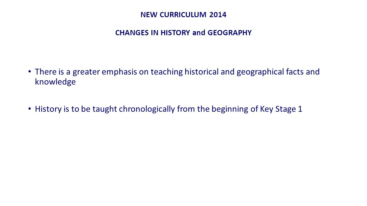 NEW CURRICULUM 2014 CHANGES IN HISTORY and GEOGRAPHY There is a greater emphasis on teaching historical and geographical facts and knowledge History is to be taught chronologically from the beginning of Key Stage 1