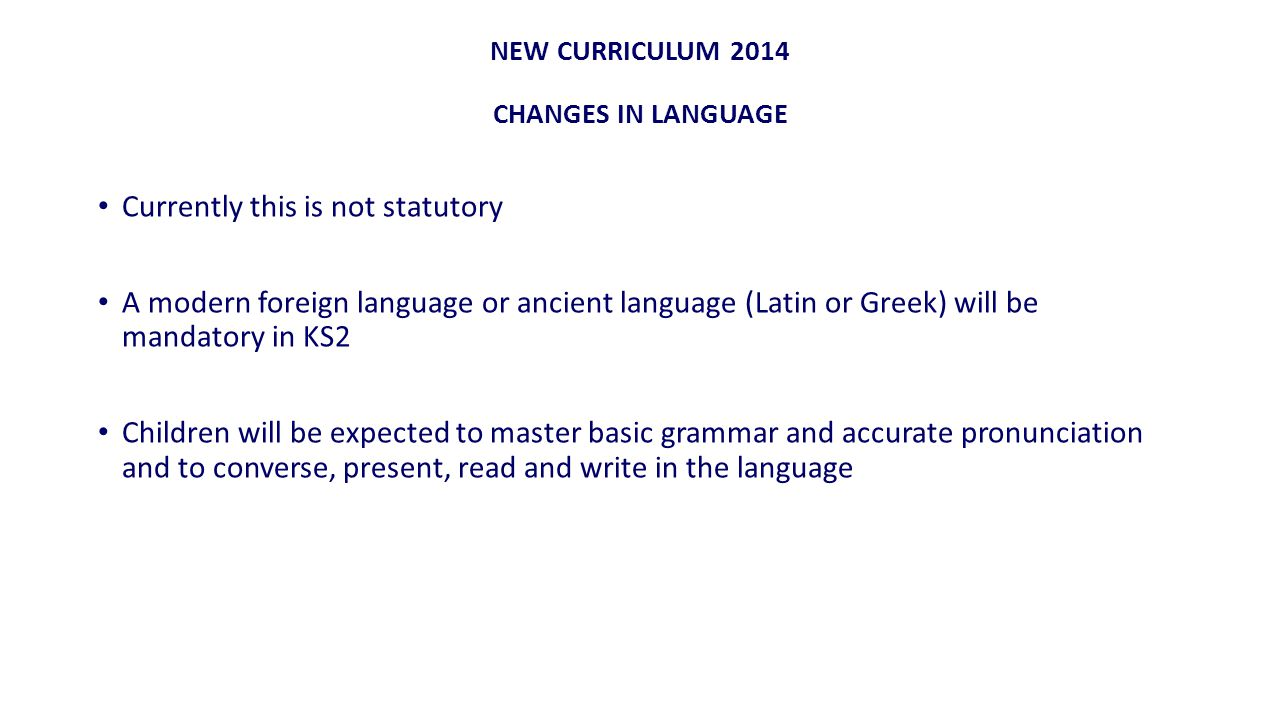 NEW CURRICULUM 2014 CHANGES IN LANGUAGE Currently this is not statutory A modern foreign language or ancient language (Latin or Greek) will be mandatory in KS2 Children will be expected to master basic grammar and accurate pronunciation and to converse, present, read and write in the language