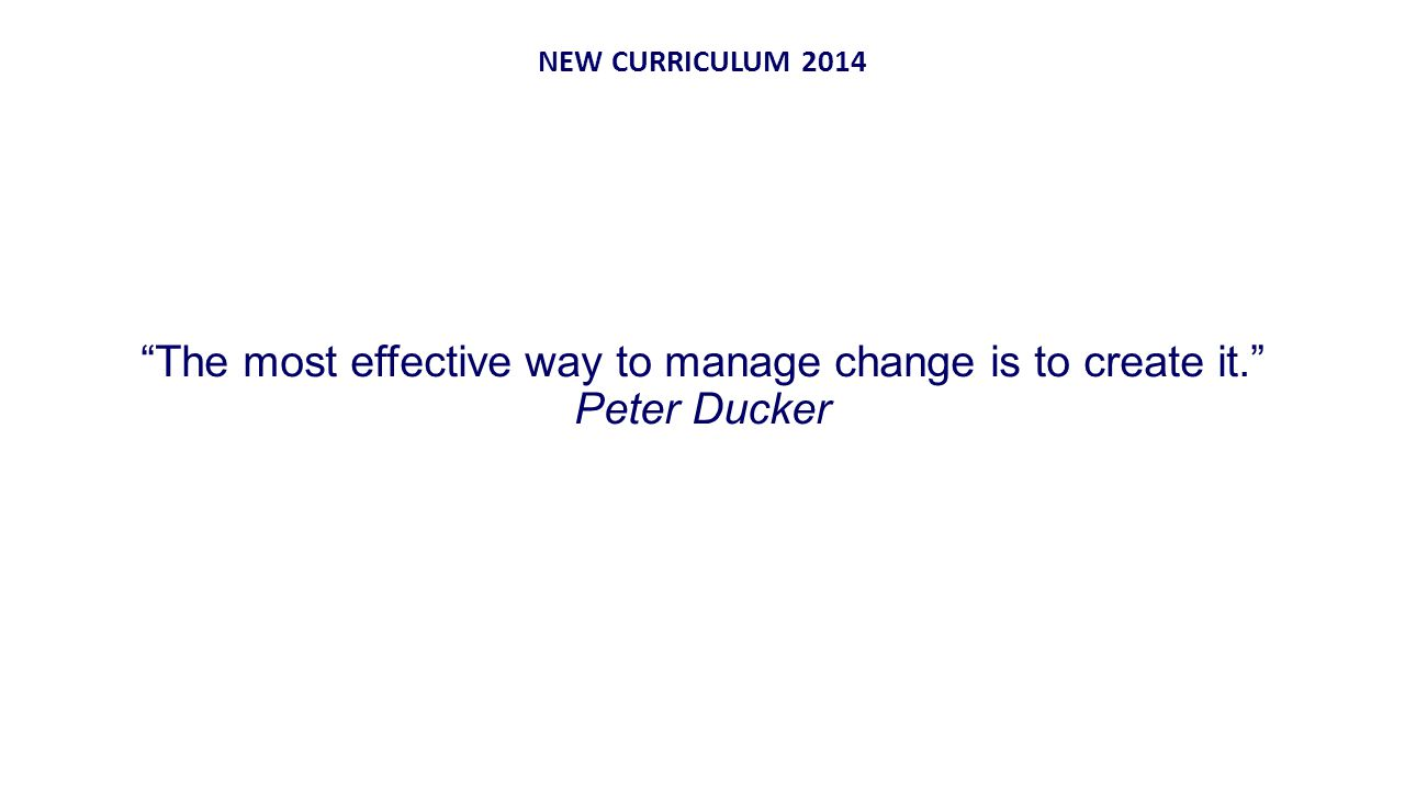 The most effective way to manage change is to create it. Peter Ducker NEW CURRICULUM 2014