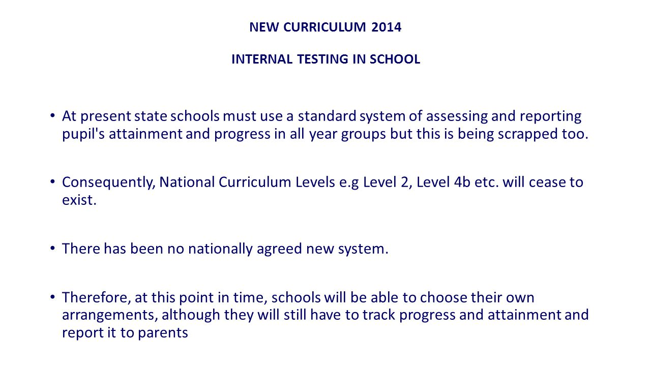 NEW CURRICULUM 2014 INTERNAL TESTING IN SCHOOL At present state schools must use a standard system of assessing and reporting pupil s attainment and progress in all year groups but this is being scrapped too.