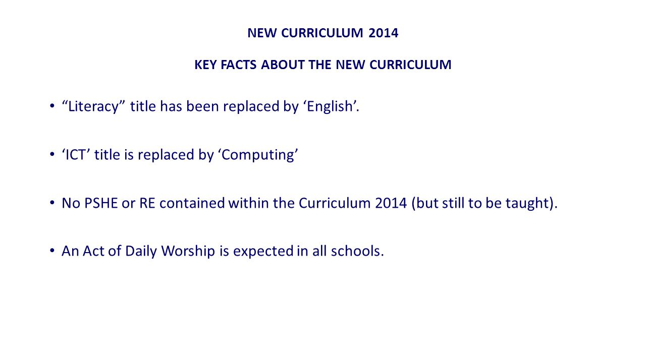 NEW CURRICULUM 2014 KEY FACTS ABOUT THE NEW CURRICULUM Literacy title has been replaced by 'English'.