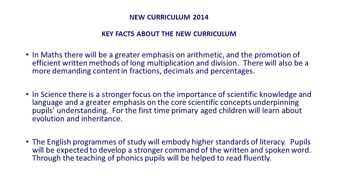 NEW CURRICULUM 2014 KEY FACTS ABOUT THE NEW CURRICULUM In Maths there will be a greater emphasis on arithmetic, and the promotion of efficient written methods of long multiplication and division.