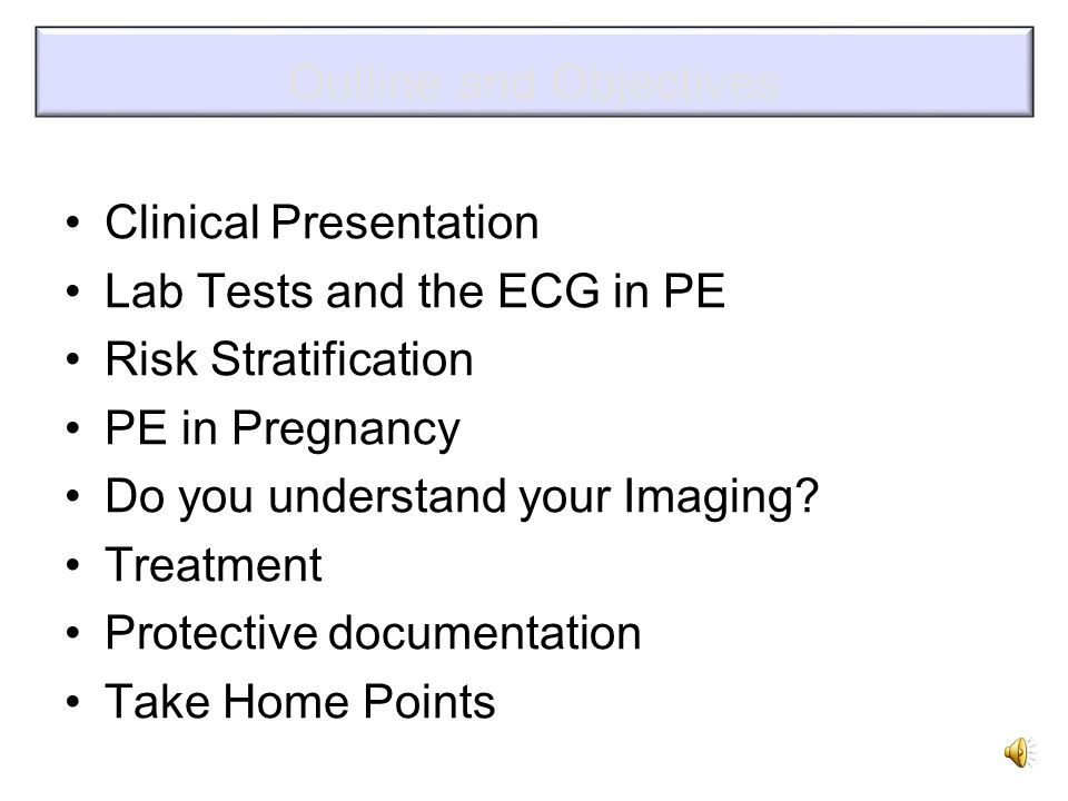 Outline and Objectives Clinical Presentation Lab Tests and the ECG in PE Risk Stratification PE in Pregnancy Do you understand your Imaging.