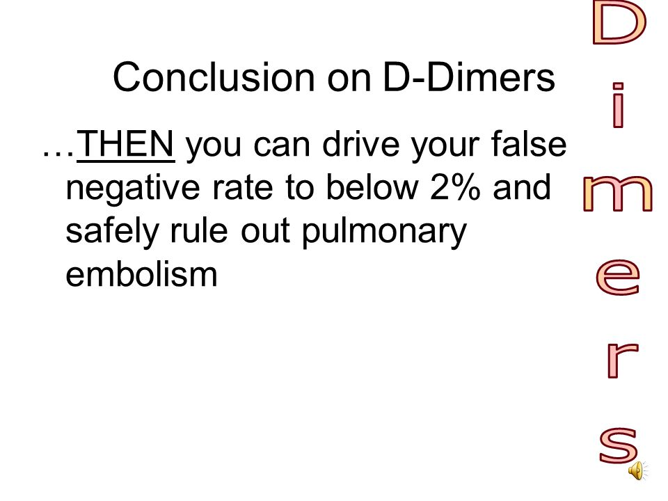 Conclusion on D-Dimers IF your patient has low pretest probability for venous thromboembolic disease, and… IF you use an ELISA, rapid ELISA, turbidimetric, or erythrocyte agglutination D-dimer test…