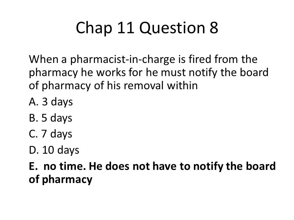 Chap 11 Question 8 When a pharmacist-in-charge is fired from the pharmacy he works for he must notify the board of pharmacy of his removal within A.