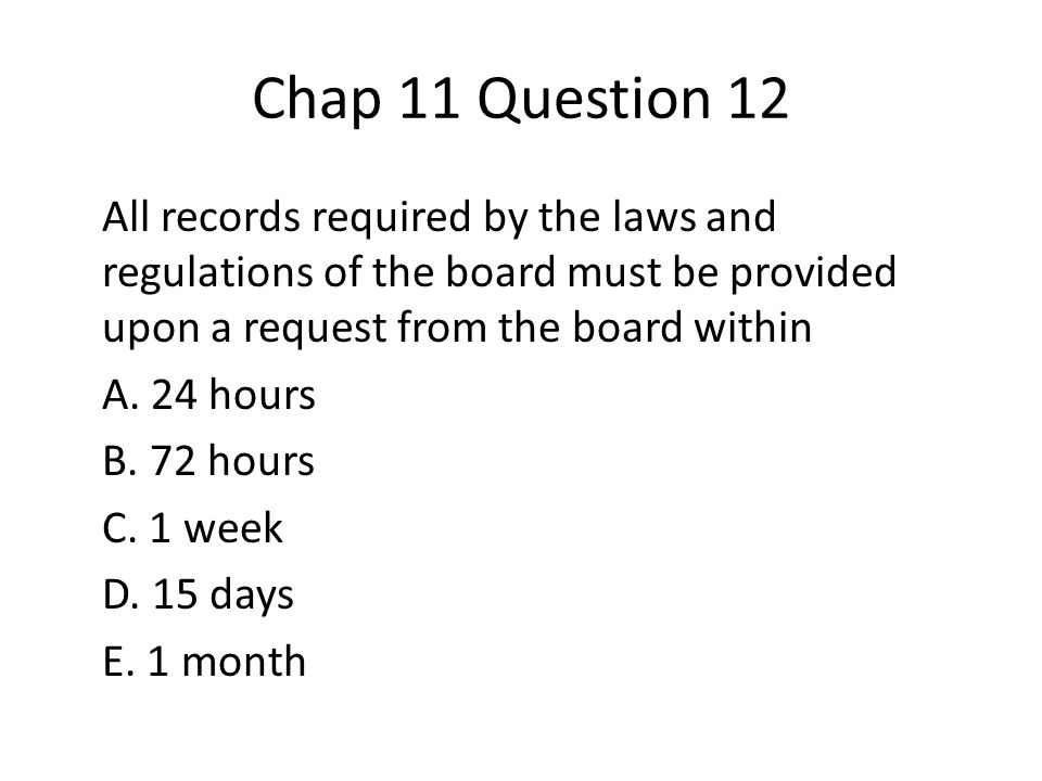 Chap 11 Question 12 All records required by the laws and regulations of the board must be provided upon a request from the board within A.