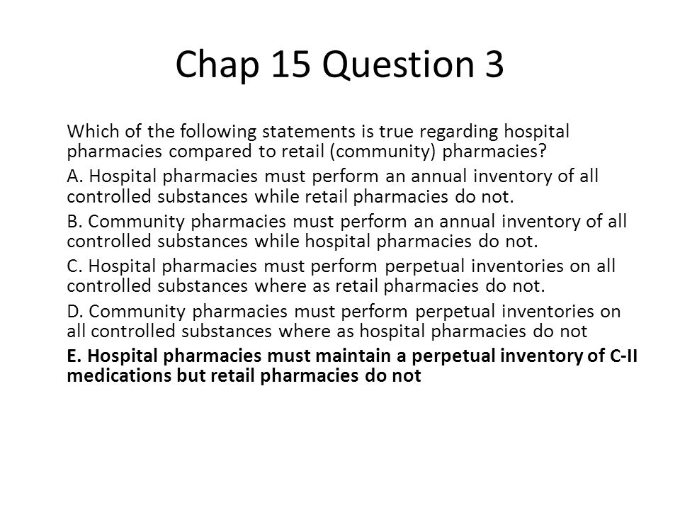 Chap 15 Question 3 Which of the following statements is true regarding hospital pharmacies compared to retail (community) pharmacies.