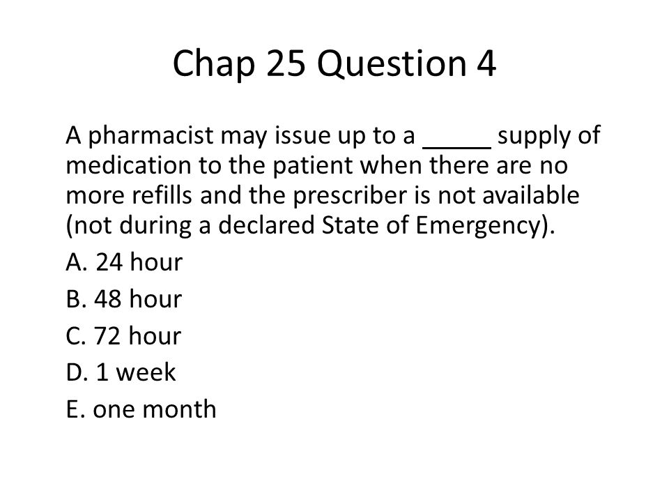 Chap 25 Question 4 A pharmacist may issue up to a supply of medication to the patient when there are no more refills and the prescriber is not available (not during a declared State of Emergency).