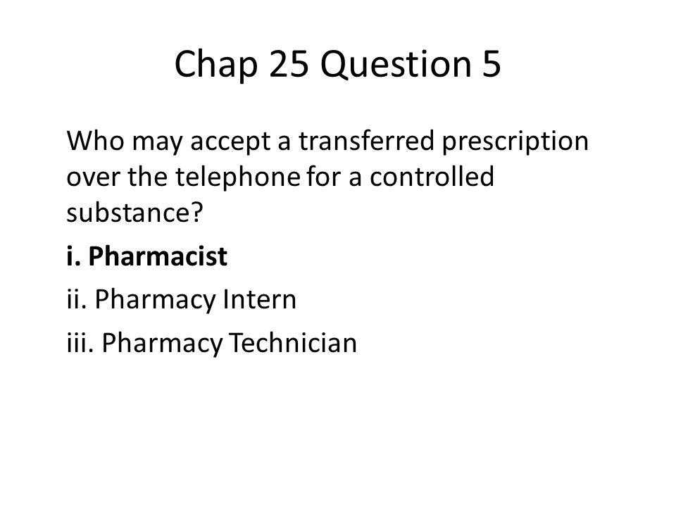 Chap 25 Question 5 Who may accept a transferred prescription over the telephone for a controlled substance.